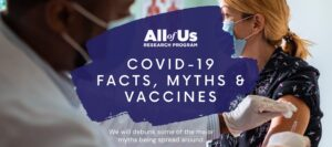 All of Us Research Program COVID-19 Facts, Myths and Vaccines. We will debunk some of the major myths begins spread around.
