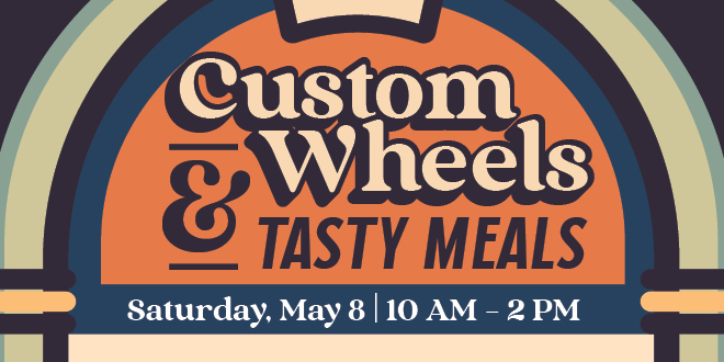 Custom Wheels and Tasty Meals. Saturday, May 8, 10 am - 2 pm.