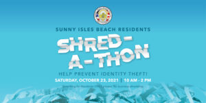 Sunny Isles Beach Residents Shred-a-thon Help prevent identity theft! Saturday, October 23, 2021, 10 am - 2 pm. Shredding for Residents Only. No business shredding