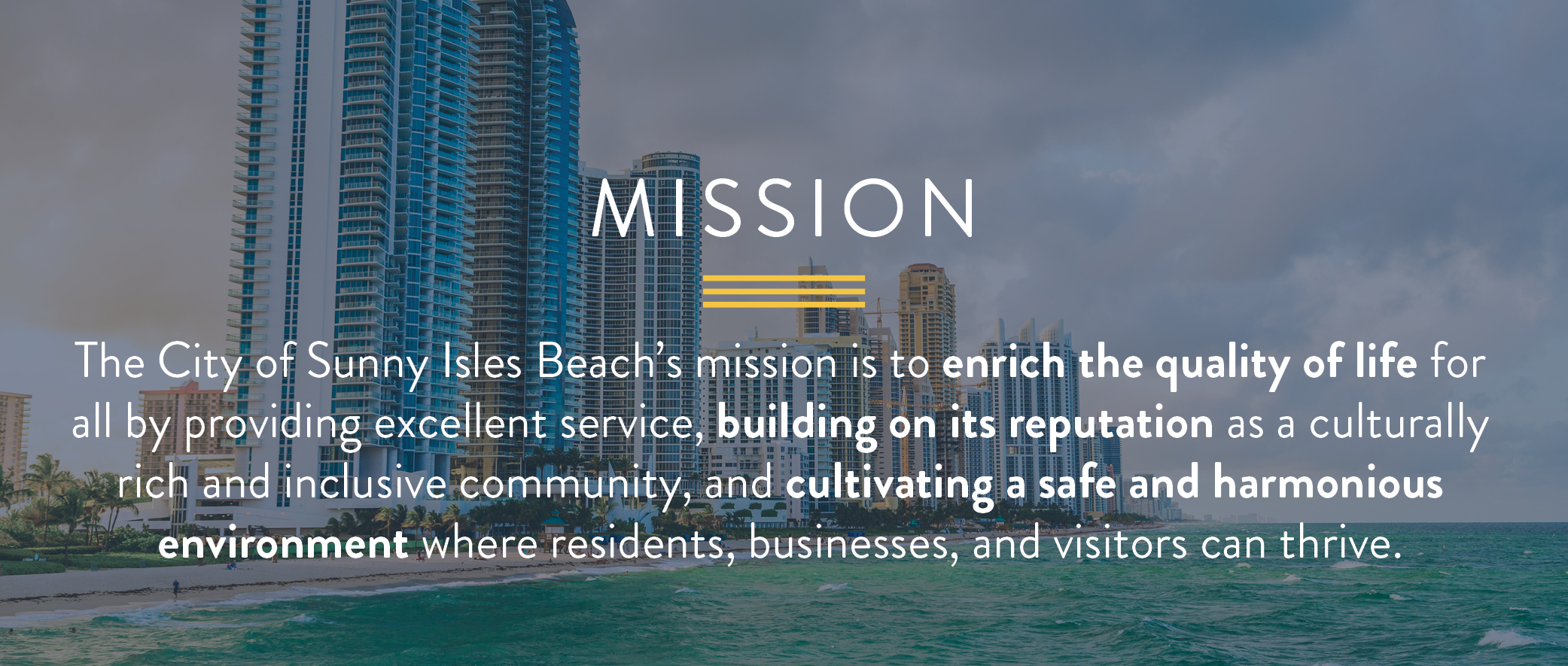 The City of Sunny Isles Beach's mission is to enrich the quality of life for all by providing excellent service, building on its reputation as a culturally rich and inclusive community, and cultivating a safe and harmonious environment where residents, businesses, and visitors can thrive.
