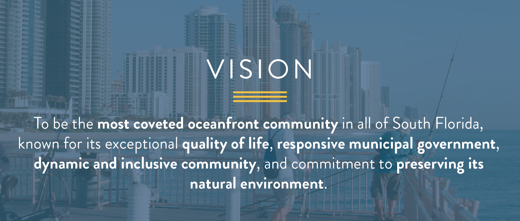 The vision is to be the most coveted oceanfront community in all of South Florida, known for its exceptional quality of life, responsive municipal government, dynamic and inclusive community, and commitment to preserving its natural environment.